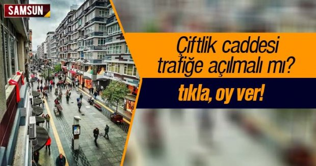 Samsun Çiftlik Caddesi trafiğe açılmalı mı?