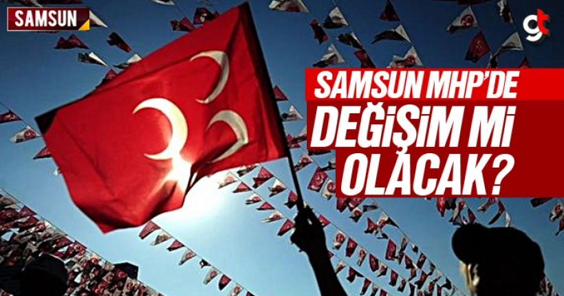 Samsun MHP'de Değişim Mi Olacak?