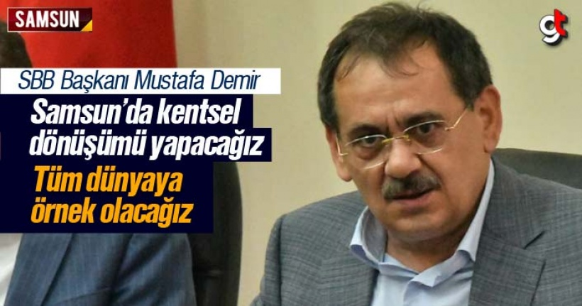 Mustafa Demir; 'Kentsel dönüşüm ile Samsun tüm dünyaya örnek olacak'
