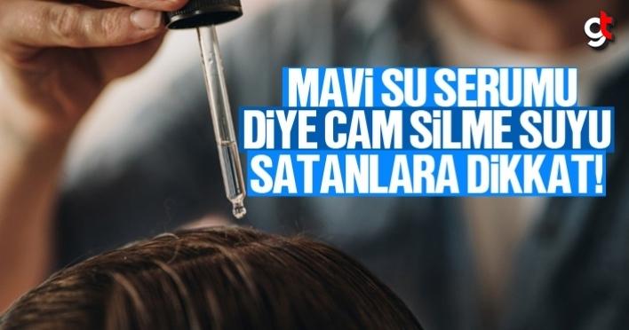 Saç çıkaran mavi su serum diye cam silme suyu satanlara dikkat