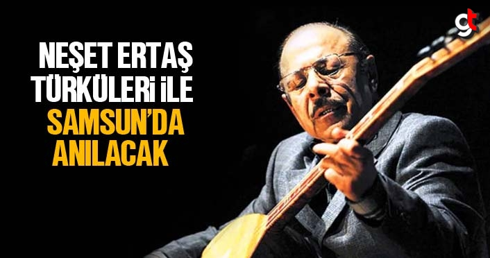 Neşet Ertaş türküleri ile Samsun'da anılacak