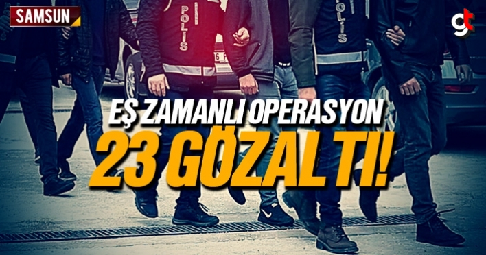 Samsun'da eş zamanlı operasyonda 23 kişi gözaltına alındı