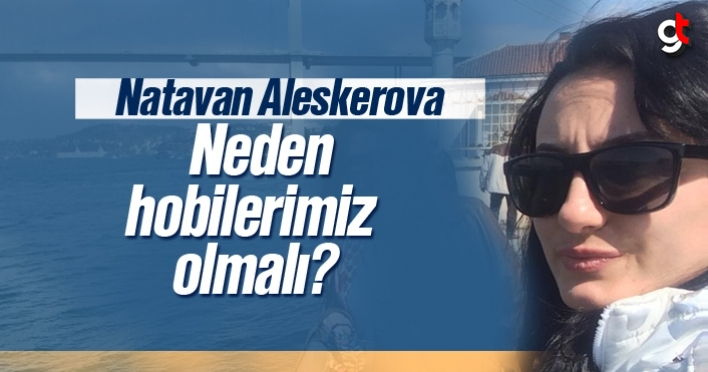 Natavan Aleskerova, Neden hobilerimiz olmalı?