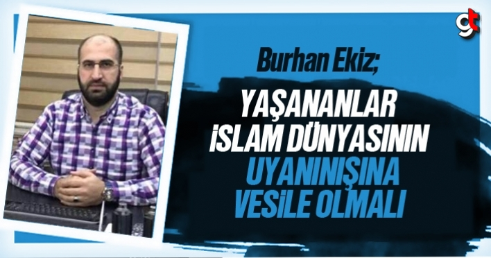 Burhan Ekiz: 'Yaşananlar İslam Dünyası'nın uyanışına vesile olmalı'
