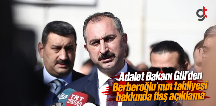 Adalet Bakanı Gül'den Enis Berberoğlu'nun Tahliyesi Açıklaması