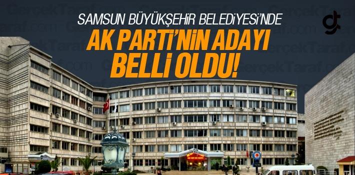 AK Parti'nin Samsun Büyükşehir Belediyesi Başkanı Adayı Belli Oldu