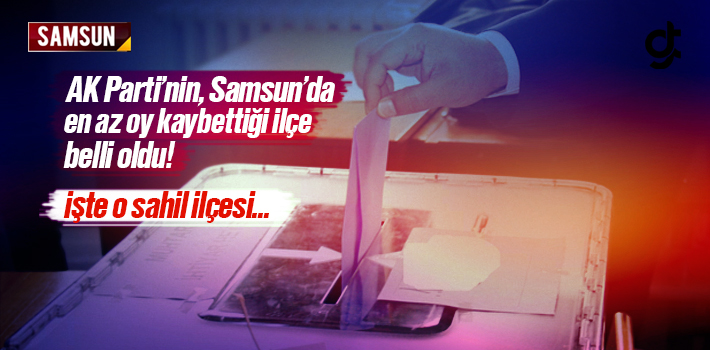 AK Parti'nin Samsun'da En Az Oy Kaybettiği İlçe Belli Oldu