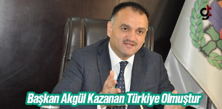 Başkan Akgül, Kazanan Türkiye Olmuştur