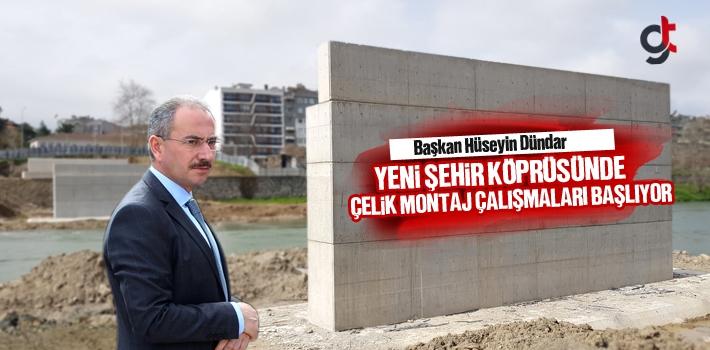 Başkan Dündar, Yeni Şehir Köprüsünde Çelik Montaj Çalışmaları Başlıyor