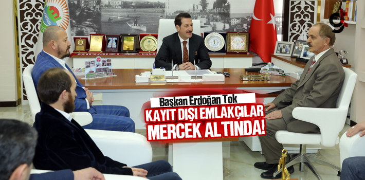 Başkan Erdoğan Tok, Kayıt Dışı Emlakçılar Mercek Altında