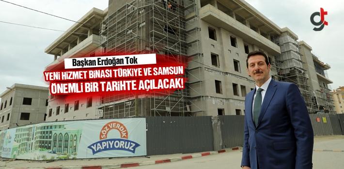 Başkan Erdoğan Tok, Yeni Hizmet Binası Türkiye ve Samsun İçin Önemli Bir Tarihte Açılacak!