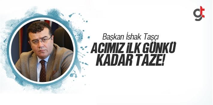 Başkan İshak Taşçı, Acımız İlk Günkü Kadar Taze!
