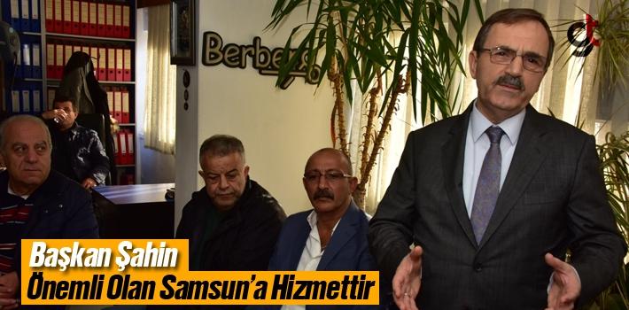 Başkan Şahin, Önemli Olan Samsun'a Hizmettir!