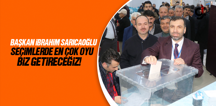 Başkan Sarıcaoğlu, Seçimlerde En Çok Oyu Biz Getireceğiz!
