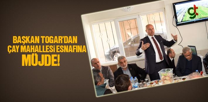 Başkan Togar'dan Çay Mahallesi Esnafına Müjde!