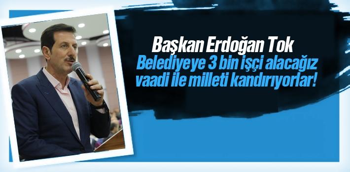 Başkan Tok,'Belediyeye 3 Bin İşçi Alacağız Vaadi İle Milleti Kandırıyorlar'!