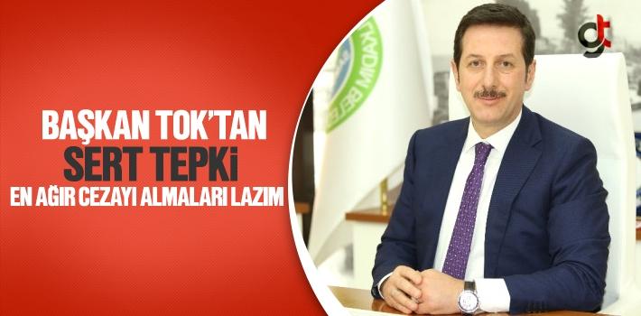 Başkan Tok'tan, Sert Tepki En Ağır Cezayı Almaları Lazım!
