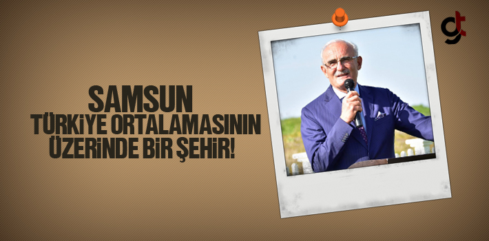 Başkan Yılmaz, Samsun Türkiye Ortalamasının Üzerinde Bir Şehir
