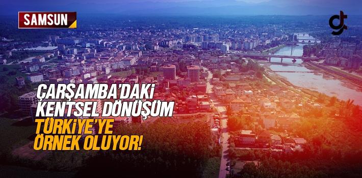 Çarşamba'da ki Kentsel Dönüşüm Türkiye'ye Örnek Oluyor