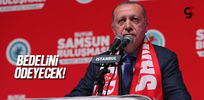 Cumhurbaşkanı Erdoğan, 'Bunlar Bedelini Ödeyecek'