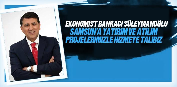 Ekonomist Bankacı Süleymanoğlu, Samsun'a Yatırım Ve Atılım Projelerimizle Hizmete Talibiz
