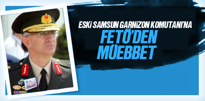 Eski Samsun Garnizon Komutanı Mehmet Şükrü Eken'e FETÖ'den Müebbet Hapis
