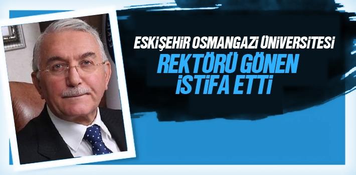Eskişehir Osmangazi Üniversitesi Rektörü Gönen İstifa Etti