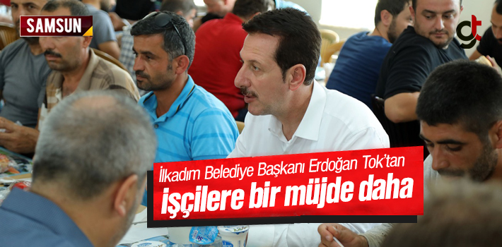 İlkadım Belediye Başkanı Erdoğan Tok'tan İşçilere Bir Müjde Daha