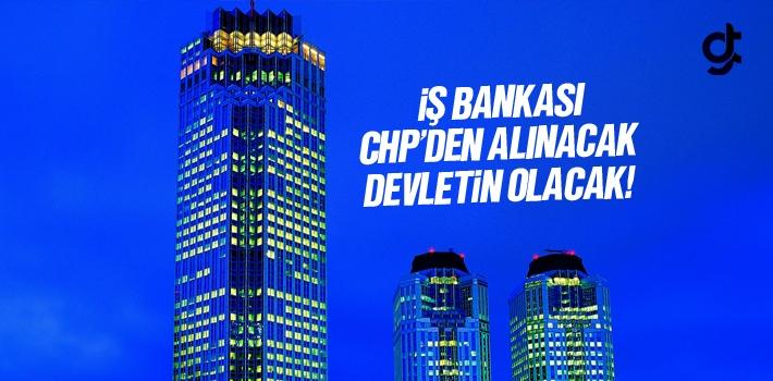 İş Bankası CHP'den Alınacak Devletin Olacak