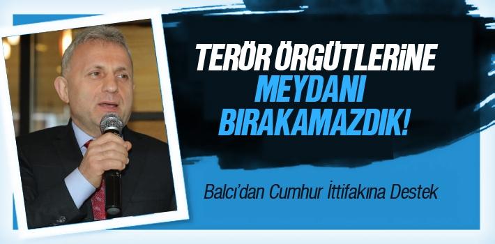 İsmail Balcı, 'Terör Örgütlerine Meydanı Bırakamazdık'