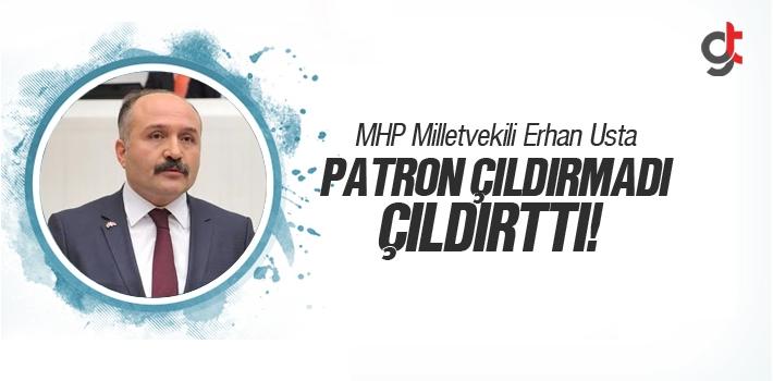 MHP Milletvekili Erhan Usta, Patron Çıldırmadı, Çıldırttı!