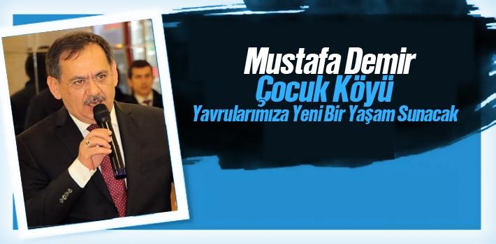 Mustafa Demir,'Çocuk Köyü Yavrularımıza Yeni Bir Yaşam Sunacak'