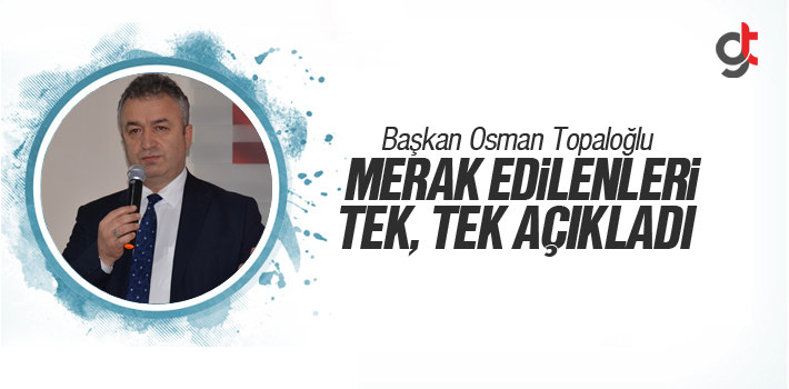 Osman Topaloğlu, Merak Edilenleri Tek, Tek Açıkladı