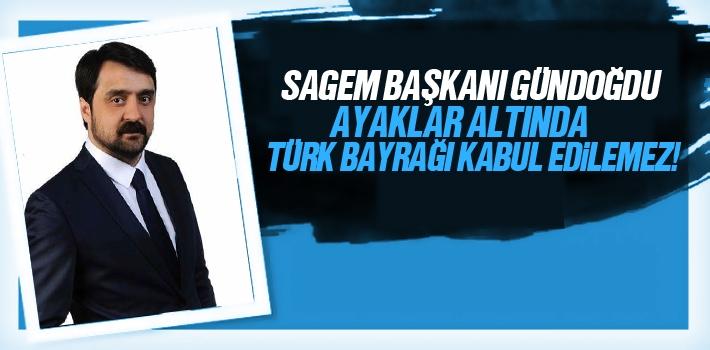 SAGEM Başkanı Kürşat Gündoğdu, Ayaklar Altında Türk Bayrağı Kabul Edilemez!