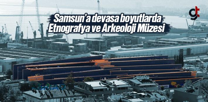 Samsun'a Devasa Boyutlarda Etnografya ve Arkeoloji Müzesi Yapılıyor