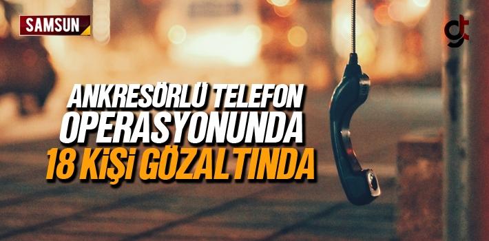 Samsun'da Ankresörlü Telefon Operasyonunda 18 Kişi Gözaltında