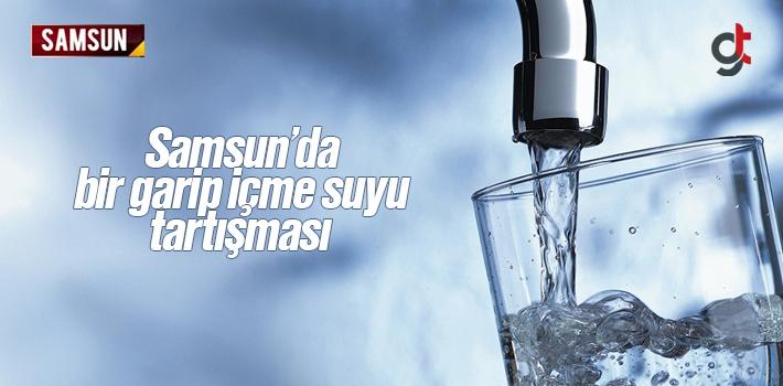 Samsun'da Bir Garip İçme Suyu Tartışması