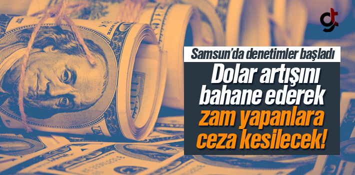 Samsun'da Dolar Artışını Bahane Ederek Zam Yapanlara Ceza Geliyor
