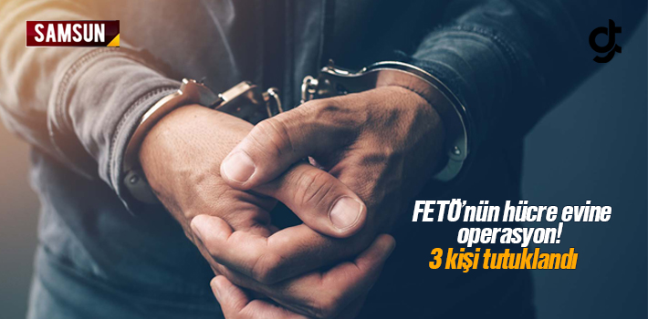 Samsun'da FETÖ'nün Hücre Evine operasyon 3 Kişi tutuklandı