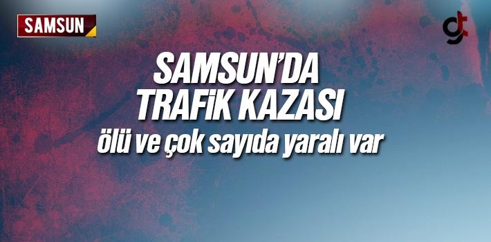 Samsun'da Trafik Kazasında Ölü ve Çok Sayıda Yaralılar Var