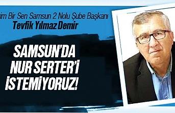 Tevfik Demir; Samsun'da Nur Serter'i İstemiyoruz