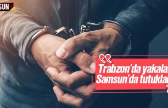 Trabzon'da yakalandı, Samsun'da tutuklandı