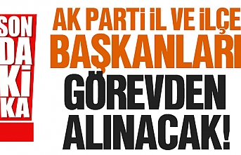 AK Parti il ve ilçe başkanları görevden alınacak