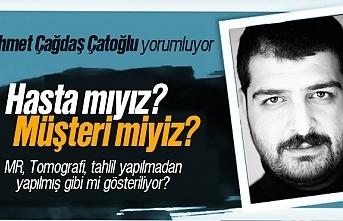 Ahmet Çağdaş Çatoğlu; 'Hasta mıyız? Müşteri miyiz?'