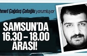 Ahmet Çağdaş Çatoğlu; Samsun'da 16,30 - 18,00 arası