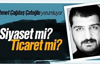 Ahmet Çağdaş Çatoğlu; 'Siyaset mi? Ticaret mi?