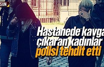 Samsun'da hastanede kavga çıkaran kadınlar, polisi tehdit etti