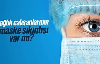 Sağlık çalışanlarının maske sıkıntısı var mı?