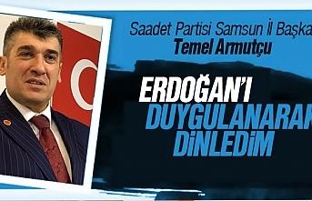 Temel Armutçu : 'Cumhurbaşkanımız Sayın Recep Tayyip ERDOĞAN'ı 17 yılın sonunda ilk defa etkilenerek dinledim'