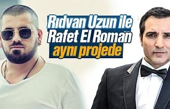 Rıdvan Uzun ile  Rafet El Roman aynı projede